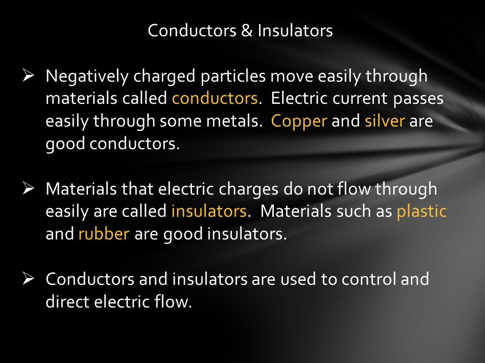 Conductors & Insulators  Negatively charged particles move easily through materials called conductors. Electric current passes easily through some me