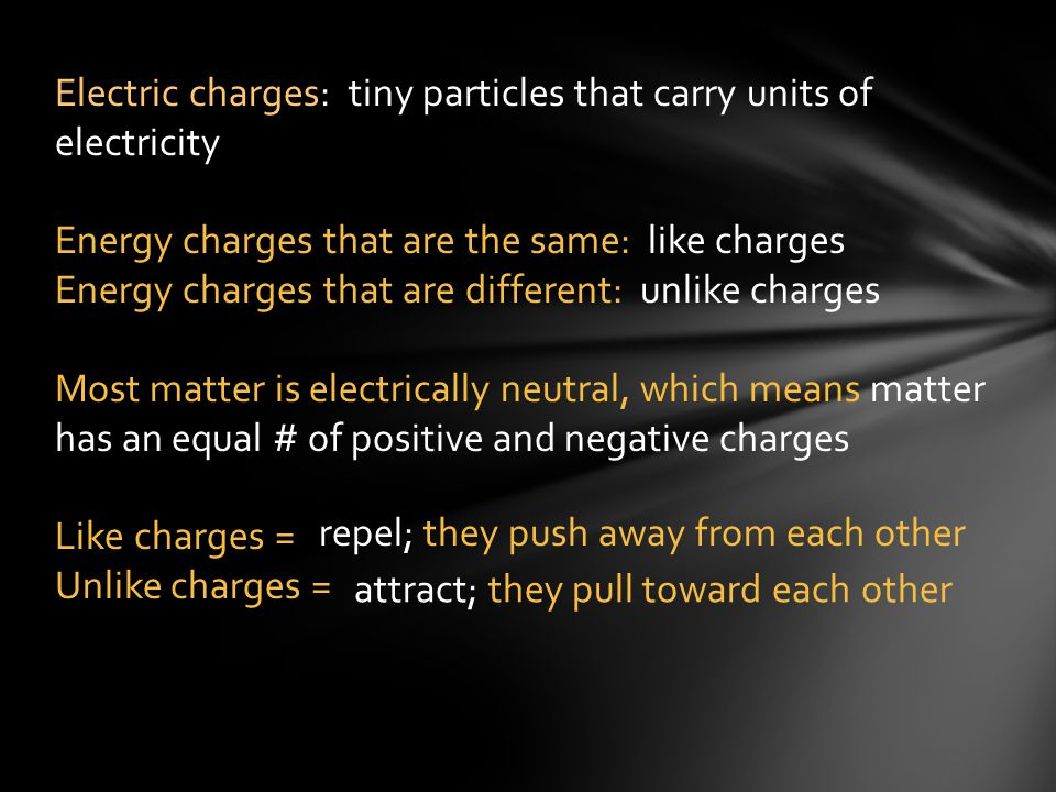 Electric charges: tiny particles that carry units of electricity Energy charges that are the same: like charges Energy charges that are different: unl