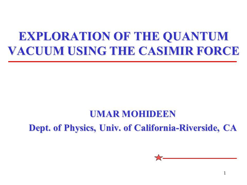1 EXPLORATION OF THE QUANTUM VACUUM USING THE CASIMIR FORCE UMAR MOHIDEEN Dept.
