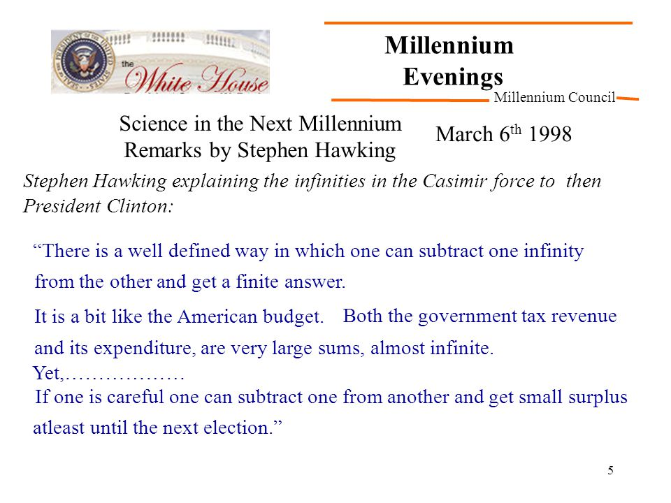 5 Millennium Evenings Millennium Council Stephen Hawking explaining the infinities in the Casimir force to then President Clinton: Science in the Next Millennium Remarks by Stephen Hawking March 6 th 1998 There is a well defined way in which one can subtract one infinity from the other and get a finite answer.
