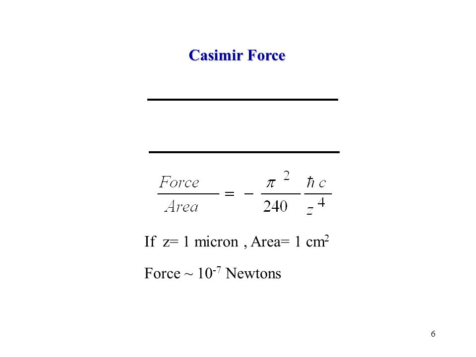 6 Casimir Force If z= 1 micron, Area= 1 cm 2 Force ~ 10 -7 Newtons