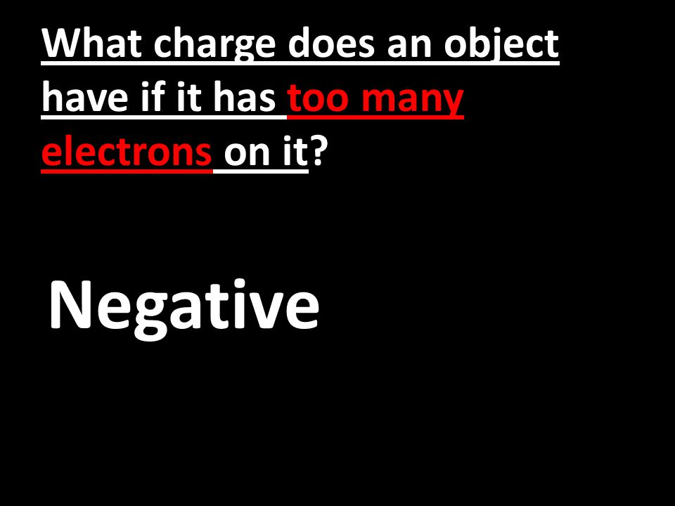 What charge does an object have if it has too many electrons on it Negative