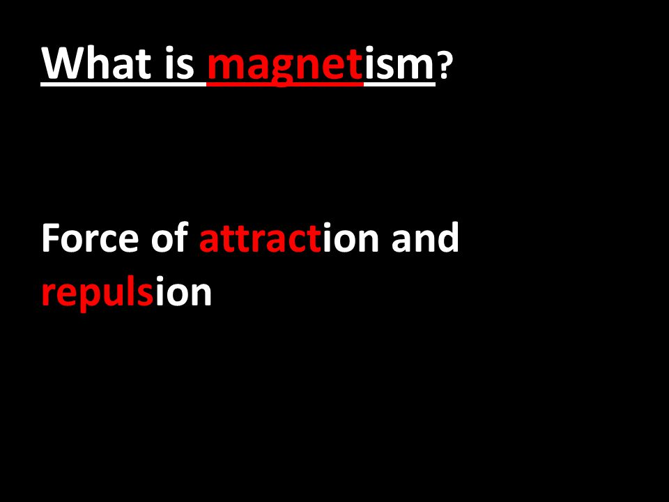 What is magnetism ? Force of attraction and repulsion