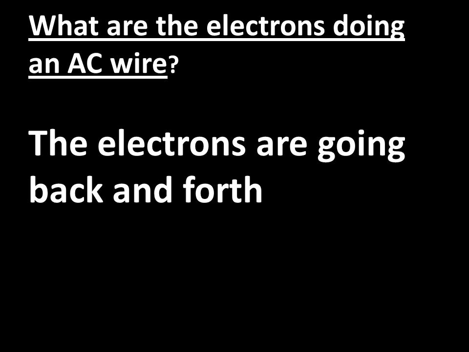 What are the electrons doing an AC wire ? The electrons are going back and forth