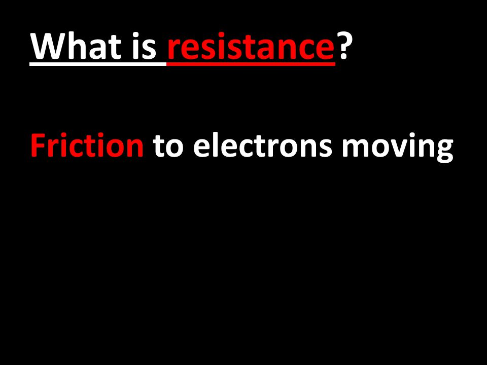 What is resistance? Friction to electrons moving