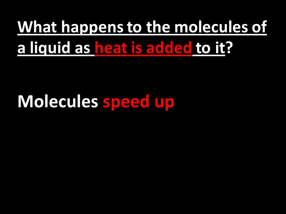 What happens to the molecules of a liquid as heat is added to it? Molecules speed up