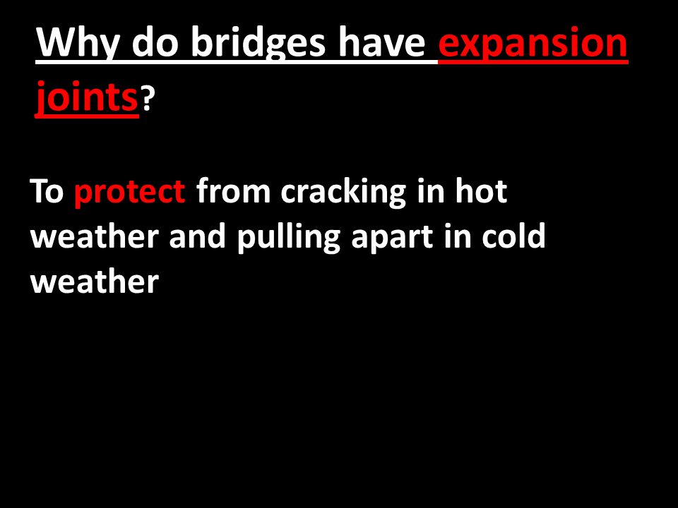 Why do bridges have expansion joints ? To protect from cracking in hot weather and pulling apart in cold weather