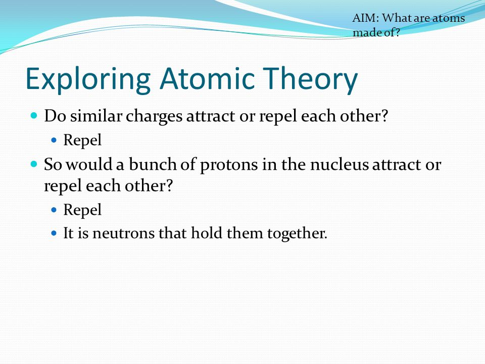 Exploring Atomic Theory Do similar charges attract or repel each other.