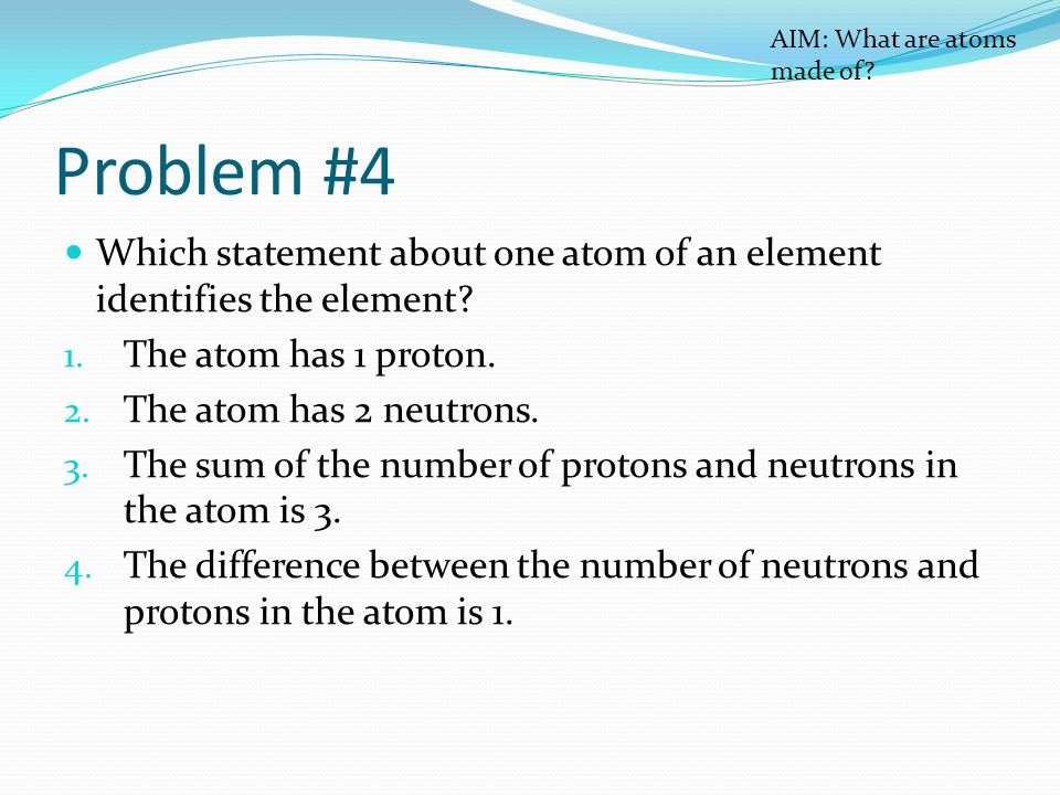 Problem #4 Which statement about one atom of an element identifies the element.