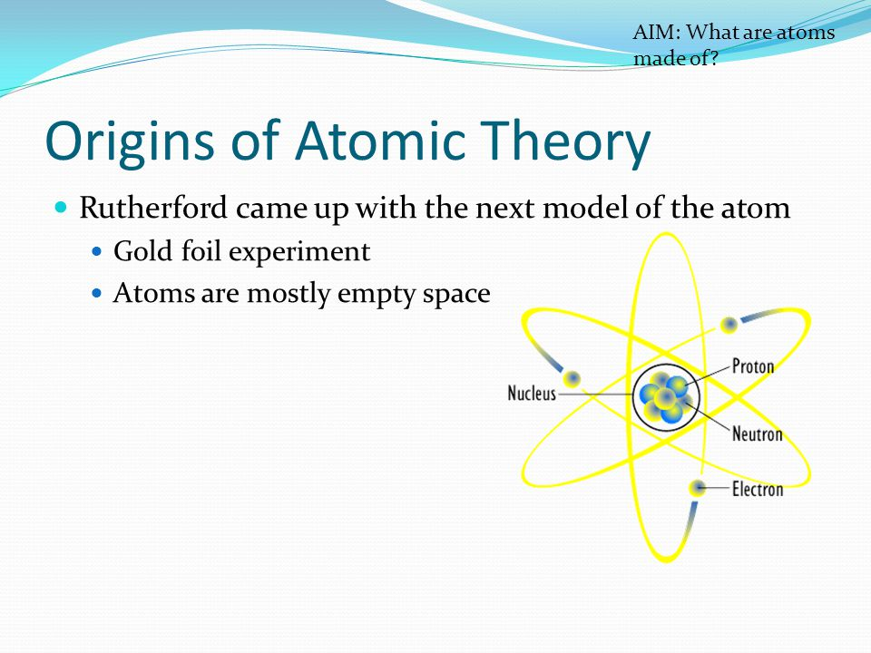 Origins of Atomic Theory Rutherford came up with the next model of the atom Gold foil experiment Atoms are mostly empty space AIM: What are atoms made of?