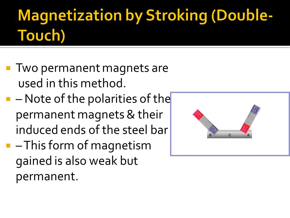  This method is derived from applying the processes of Magnetic induction  – Note the polarities of both the permanent magnet & steel bar that is to be magnetized  – This form of magnetism gained is weak but permanent