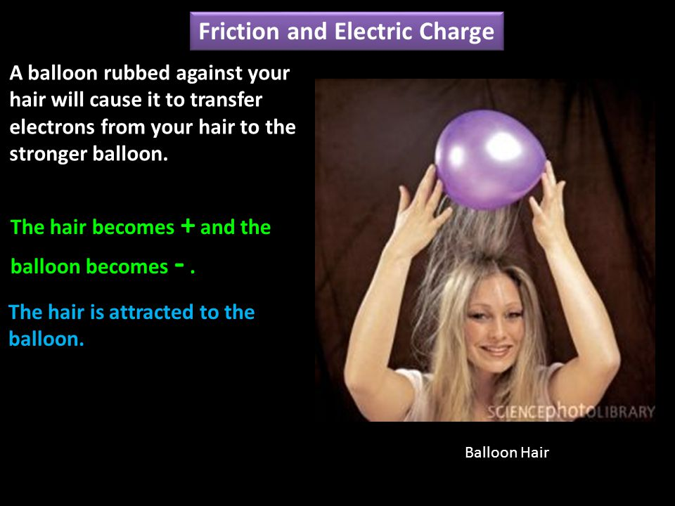 A balloon rubbed against your hair will cause it to transfer electrons from your hair to the stronger balloon.
