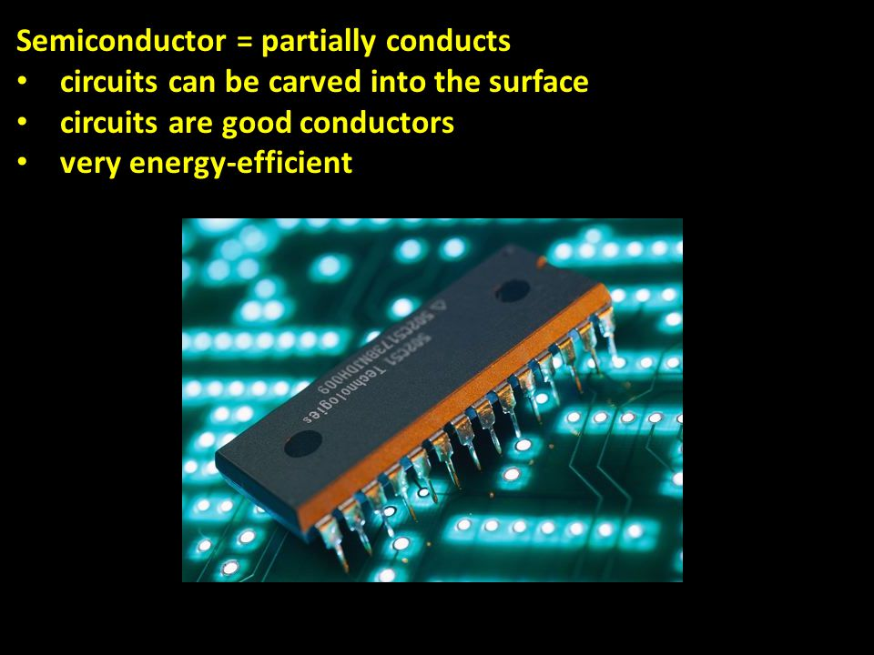 Semiconductor = partially conducts circuits can be carved into the surface circuits are good conductors very energy-efficient
