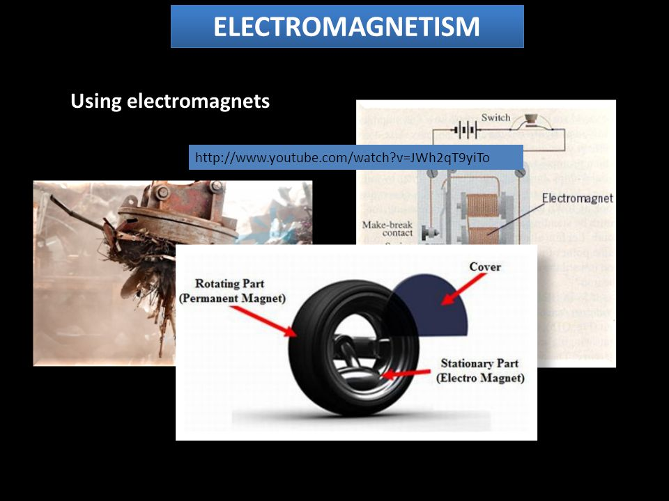 Using electromagnets ELECTROMAGNETISM http://www.youtube.com/watch v=JWh2qT9yiTo