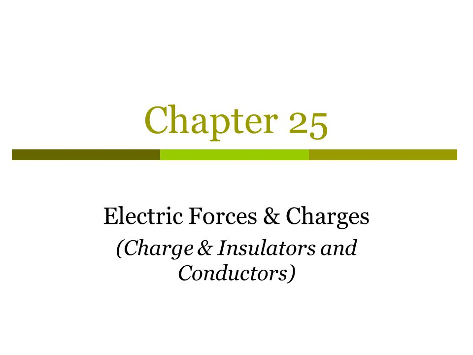 Chapter 25 Electric Forces & Charges (Charge & Insulators and Conductors)
