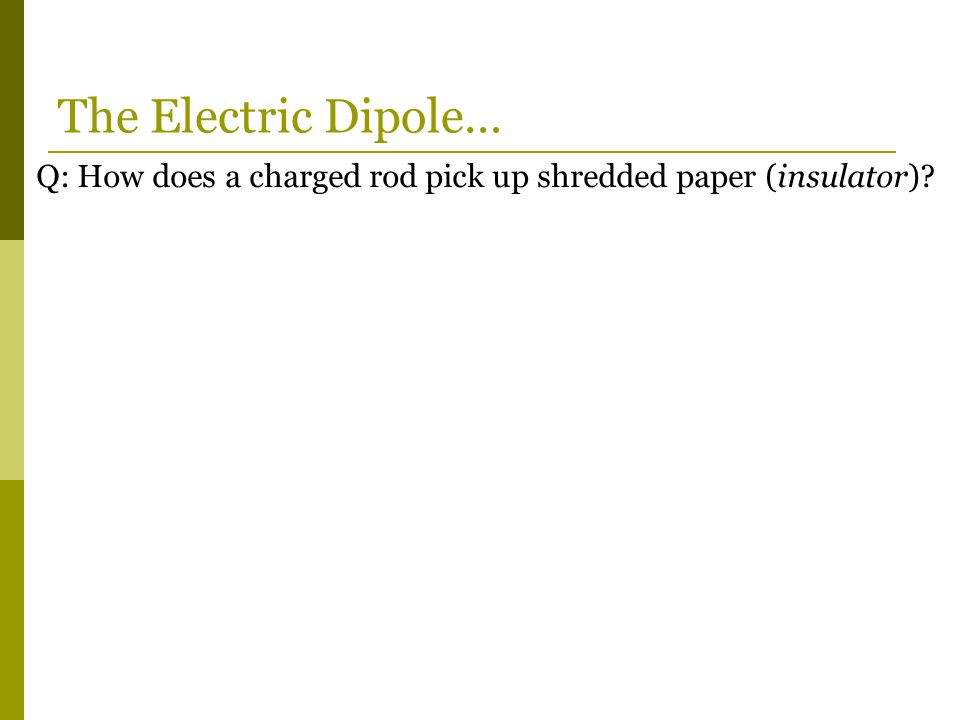 Q: How does a charged rod pick up shredded paper (insulator) The Electric Dipole…