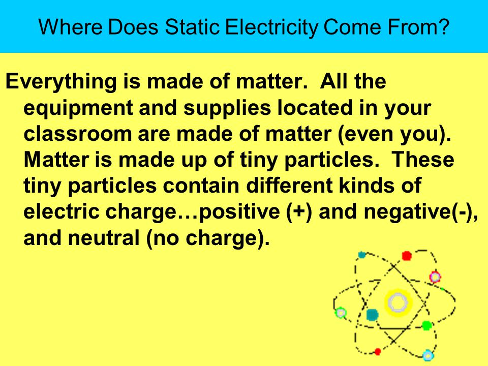 Where Does Static Electricity Come From.Everything is made of matter.