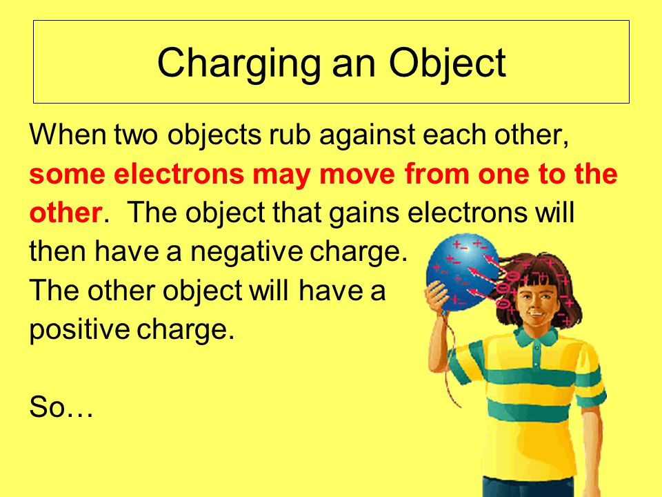 Charging an Object When two objects rub against each other, some electrons may move from one to the other.
