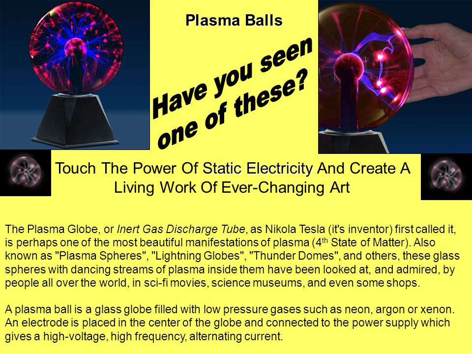 Plasma Balls Static Electricity Touch The Power Of Static Electricity And Create A Living Work Of Ever-Changing Art The Plasma Globe, or Inert Gas Discharge Tube, as Nikola Tesla (it s inventor) first called it, is perhaps one of the most beautiful manifestations of plasma (4 th State of Matter).