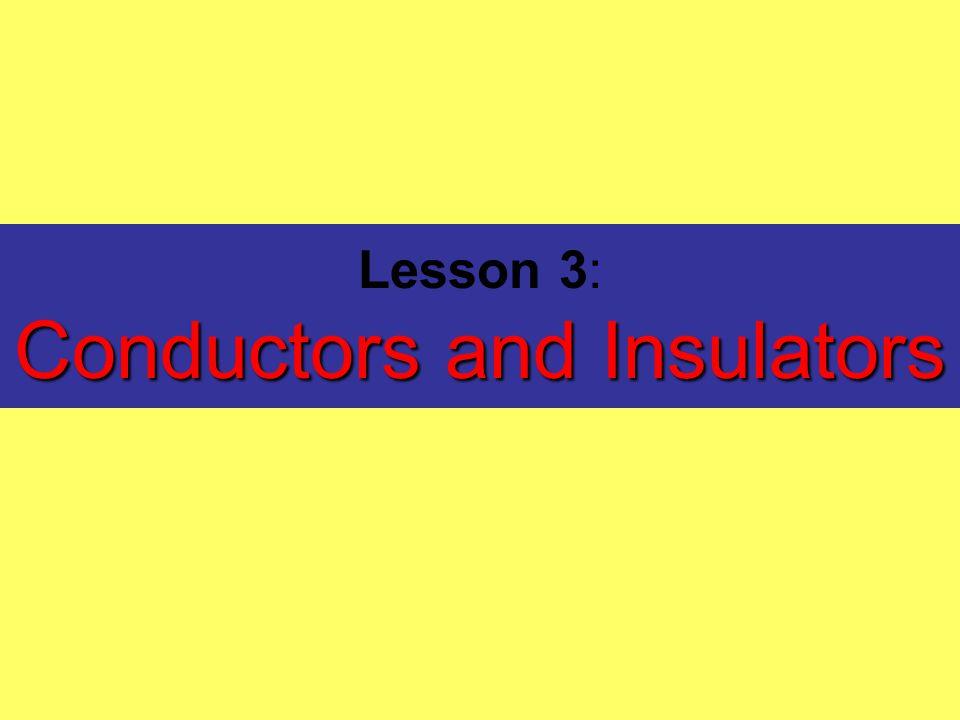 Conductors and Insulators Lesson 3: Conductors and Insulators