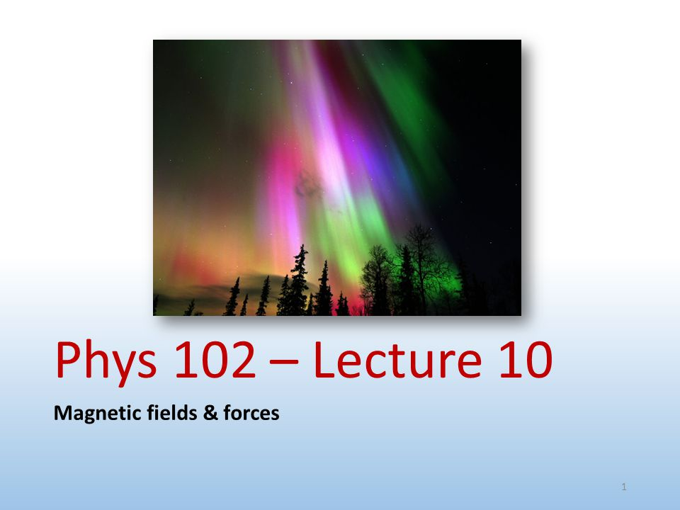 Phys 102 – Lecture 10 Magnetic fields & forces 1