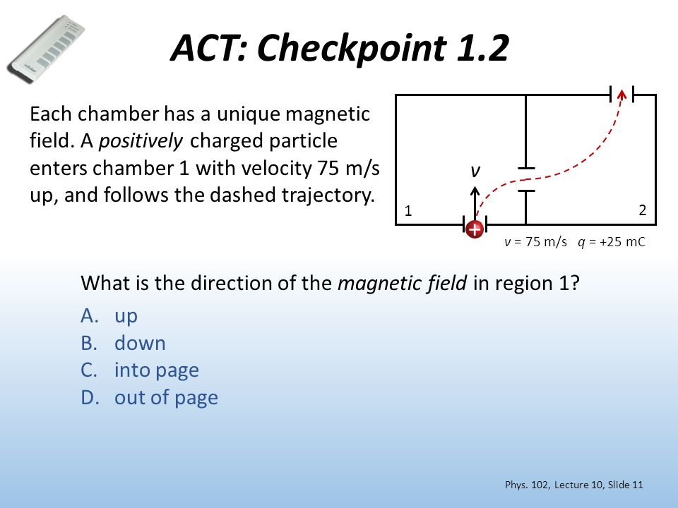 What is the direction of the magnetic field in region 1? A.up B.down C.into page D.out of page 1 2 v = 75 m/s q = +25 mC Each chamber has a unique mag