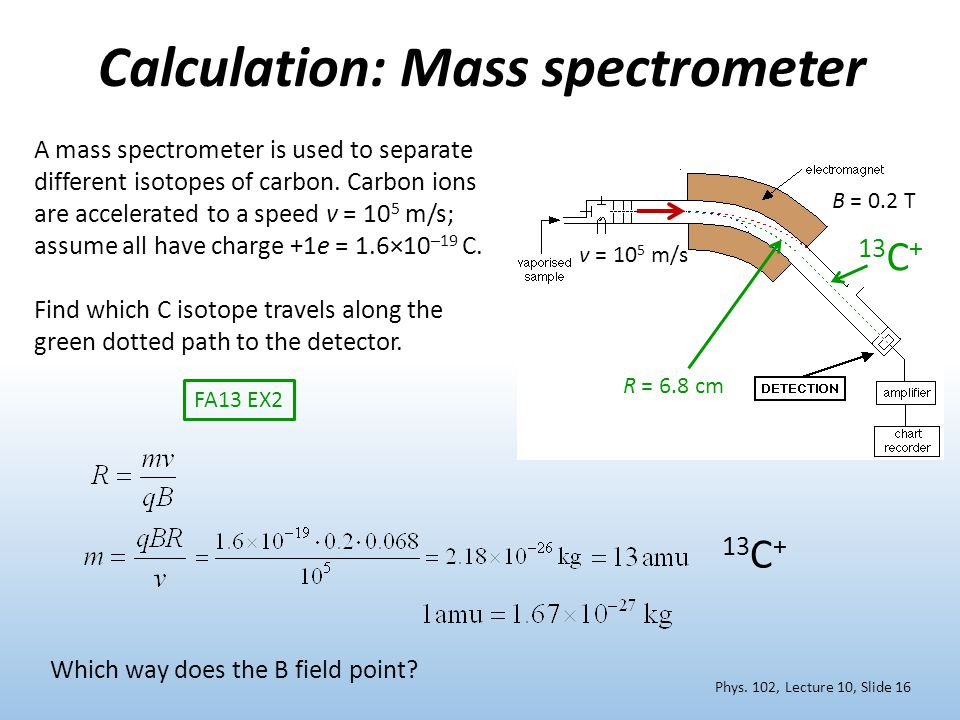Calculation: Mass spectrometer R = 6.8 cm B = 0.2 T 13 C + A mass spectrometer is used to separate different isotopes of carbon. Carbon ions are accel