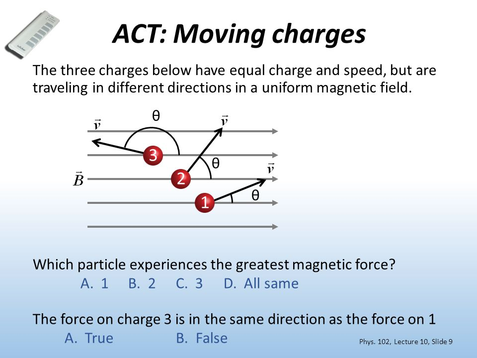 ACT: Moving charges The three charges below have equal charge and speed, but are traveling in different directions in a uniform magnetic field. 3 2 1