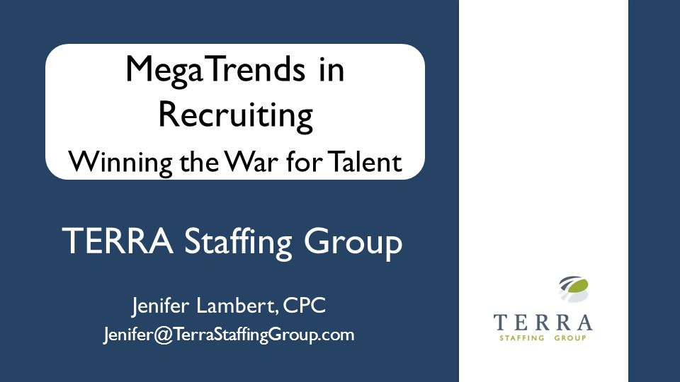 TERRA Staffing Group Jenifer Lambert, CPC Jenifer@TerraStaffingGroup.com MegaTrends in Recruiting Winning the War for Talent