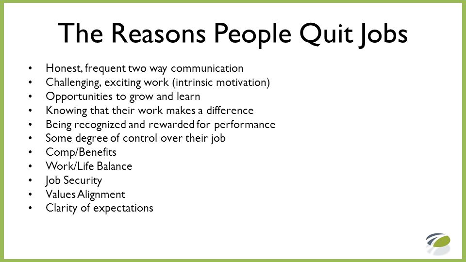 The Reasons People Quit Jobs Honest, frequent two way communication Challenging, exciting work (intrinsic motivation) Opportunities to grow and learn