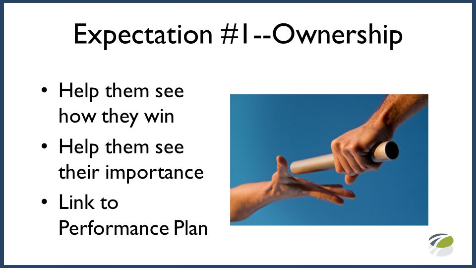 Expectation #1--Ownership Help them see how they win Help them see their importance Link to Performance Plan