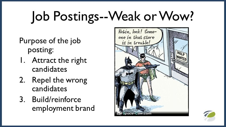Job Postings--Weak or Wow? Purpose of the job posting: 1.Attract the right candidates 2.Repel the wrong candidates 3.Build/reinforce employment brand