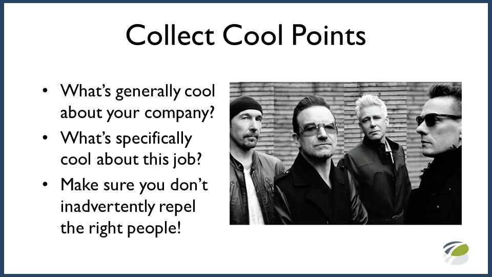 Collect Cool Points What's generally cool about your company? What's specifically cool about this job? Make sure you don't inadvertently repel the rig