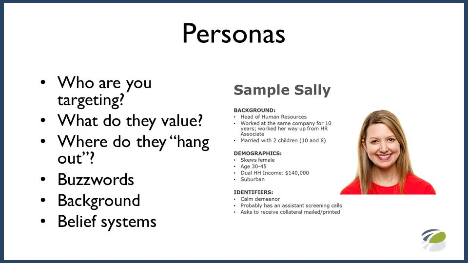 "Personas Who are you targeting? What do they value? Where do they ""hang out""? Buzzwords Background Belief systems"