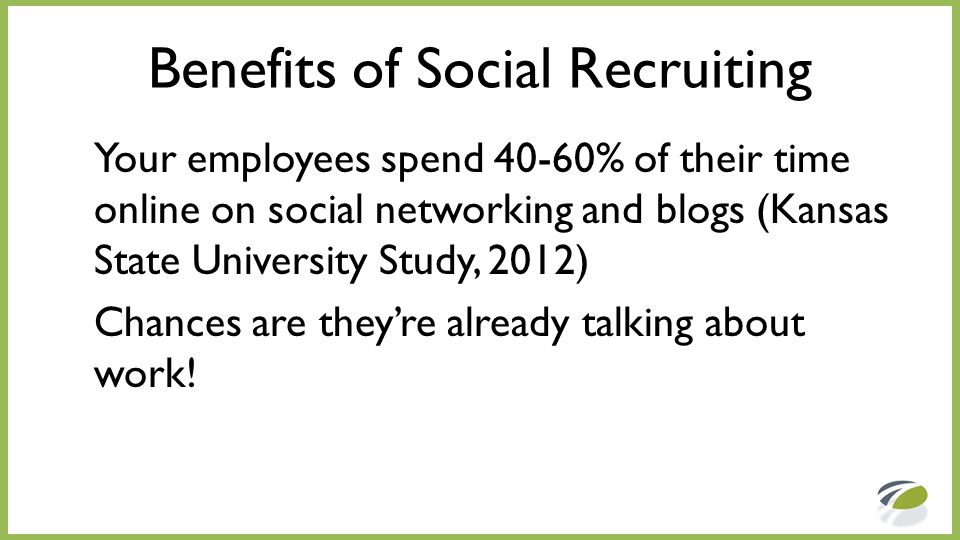 Benefits of Social Recruiting Your employees spend 40-60% of their time online on social networking and blogs (Kansas State University Study, 2012) Ch