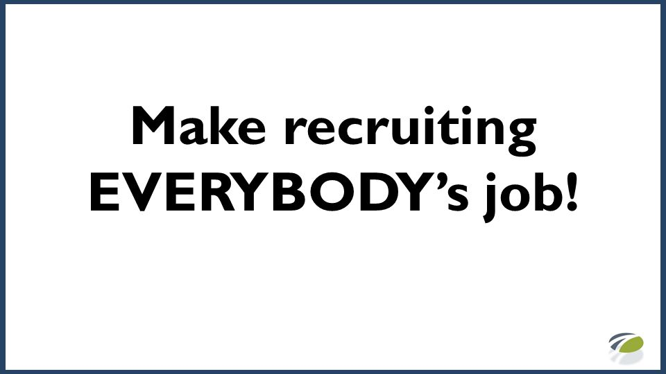 Make recruiting EVERYBODY's job!