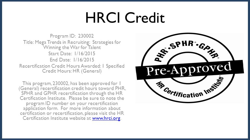 HRCI Credit Program ID: 230002 Title: Mega Trends in Recruiting: Strategies for Winning the War for Talent Start Date: 1/16/2015 End Date: 1/16/2015 R