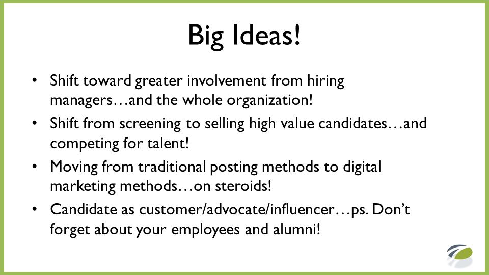 Big Ideas! Shift toward greater involvement from hiring managers…and the whole organization! Shift from screening to selling high value candidates…and