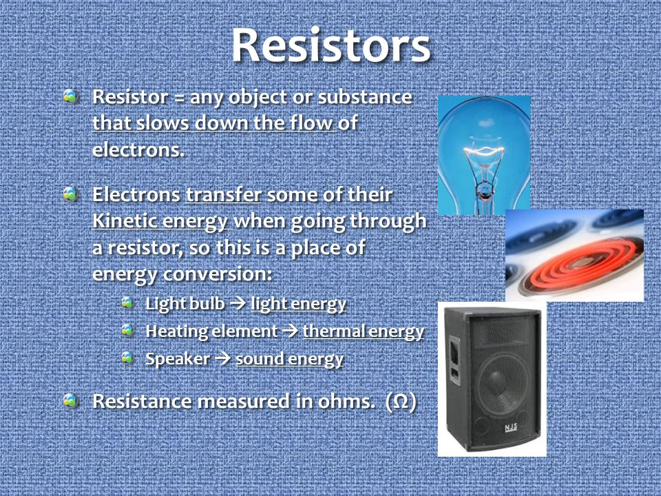 Resistors Resistor = any object or substance that slows down the flow of electrons.