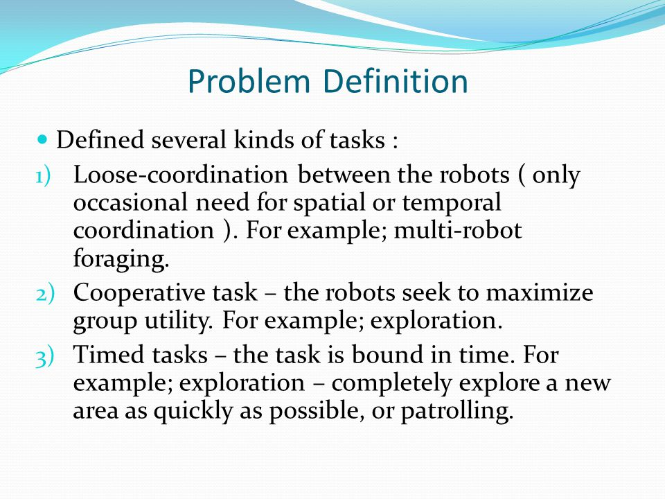Problem Definition Defined several kinds of tasks : 1) Loose-coordination between the robots ( only occasional need for spatial or temporal coordination ).