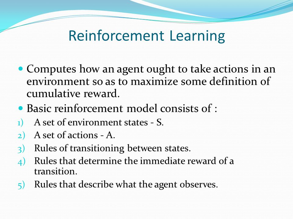 Reinforcement Learning Computes how an agent ought to take actions in an environment so as to maximize some definition of cumulative reward.