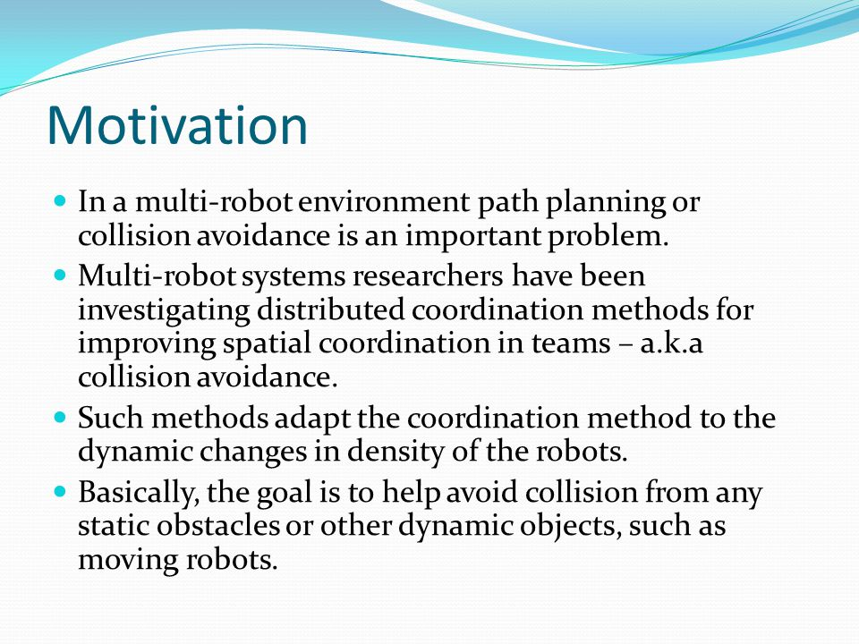 Motivation In a multi-robot environment path planning or collision avoidance is an important problem.