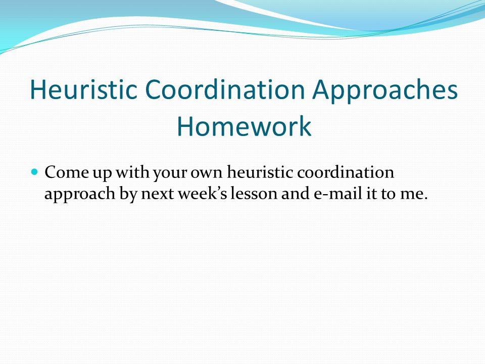 Heuristic Coordination Approaches Homework Come up with your own heuristic coordination approach by next week's lesson and e-mail it to me.
