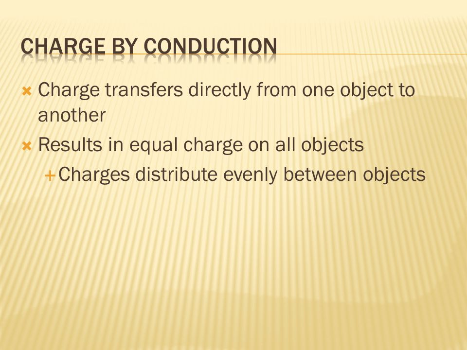  Charge transfers directly from one object to another  Results in equal charge on all objects  Charges distribute evenly between objects