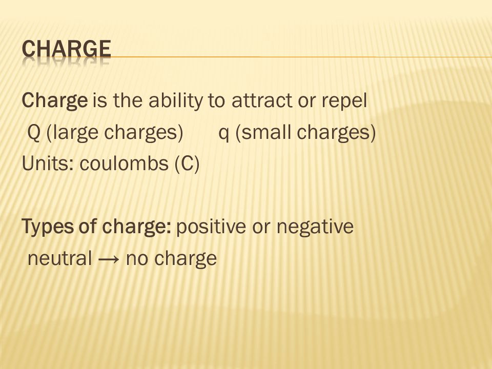Charge is the ability to attract or repel Q (large charges)q (small charges) Units: coulombs (C) Types of charge: positive or negative neutral → no charge