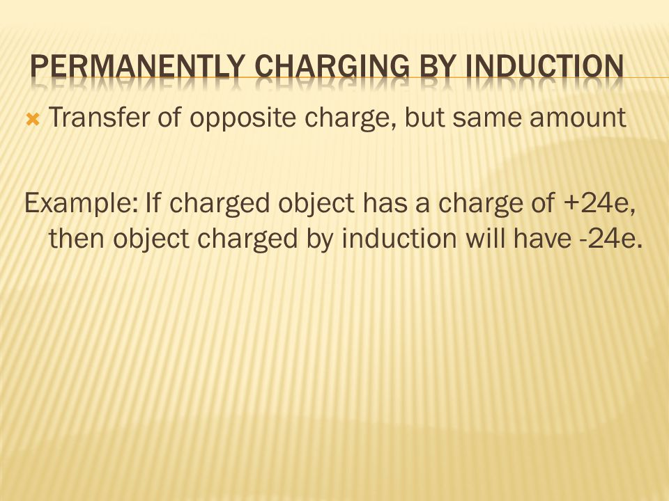  Transfer of opposite charge, but same amount Example: If charged object has a charge of +24e, then object charged by induction will have -24e.