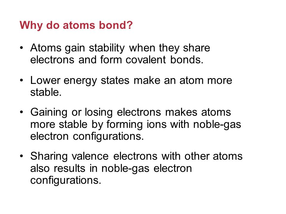 Why do atoms bond.Atoms gain stability when they share electrons and form covalent bonds.
