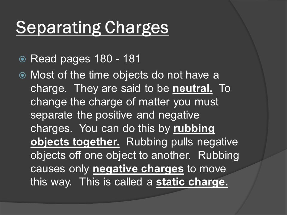 Separating Charges  Examples of actions that cause negative charges to occur are:   What kind of charges move to make a static charge.
