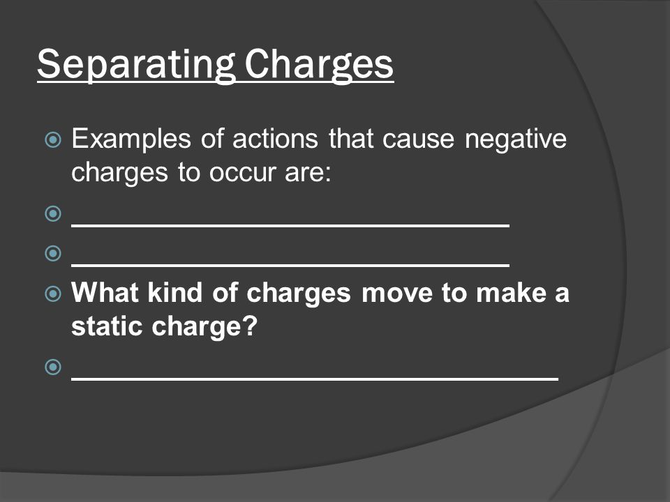 Separating Charges  Examples of actions that cause negative charges to occur are:  Comb drying your hair  Clothes drying in a dryer  What kind of charges move to make a static charge.