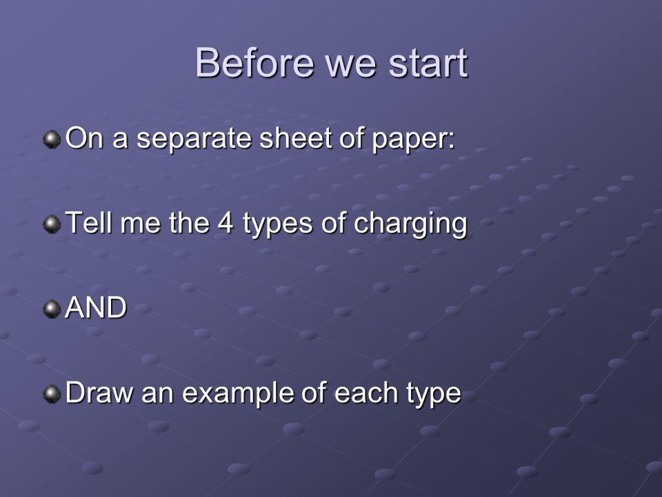 Before we start On a separate sheet of paper: Tell me the 4 types of charging AND Draw an example of each type